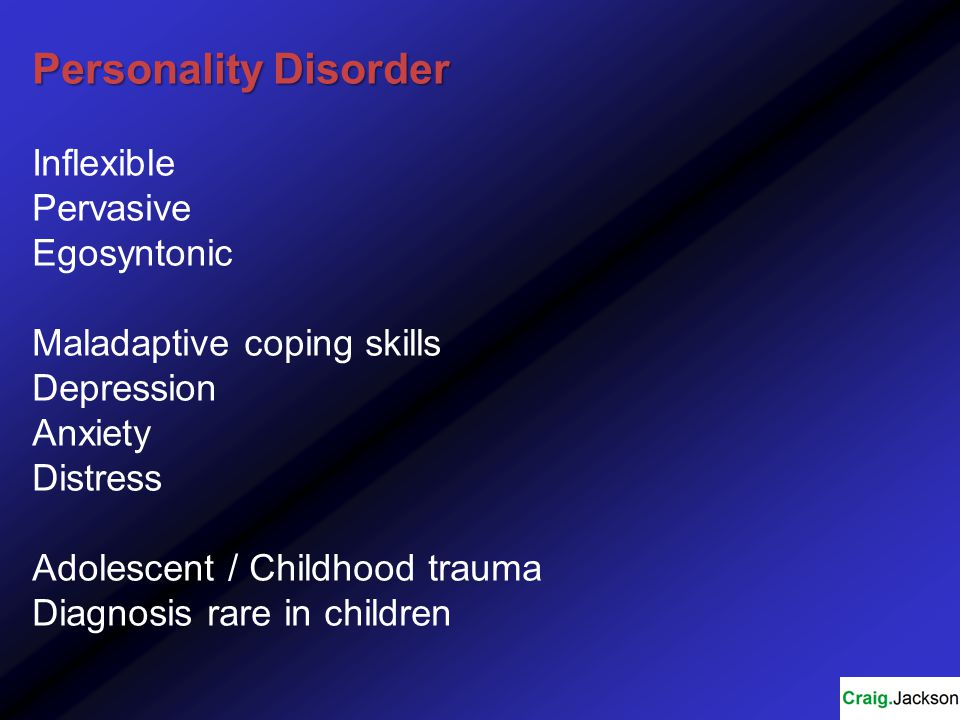 Personality Disorder Inflexible Pervasive Egosyntonic Maladaptive coping skills Depression Anxiety Distress Adolescent / Childhood trauma Diagnosis rare in children