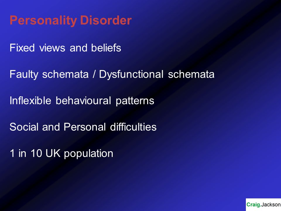 Personality Disorder Fixed views and beliefs Faulty schemata / Dysfunctional schemata Inflexible behavioural patterns Social and Personal difficulties 1 in 10 UK population