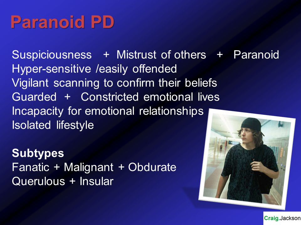 Paranoid PD Suspiciousness + Mistrust of others + Paranoid Hyper-sensitive /easily offended Vigilant scanning to confirm their beliefs Guarded + Constricted emotional lives Incapacity for emotional relationships Isolated lifestyle Subtypes Fanatic + Malignant + Obdurate Querulous + Insular