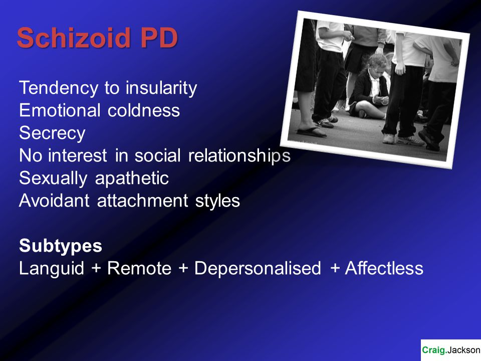 Schizoid PD Tendency to insularity Emotional coldness Secrecy No interest in social relationships Sexually apathetic Avoidant attachment styles Subtypes Languid + Remote + Depersonalised + Affectless