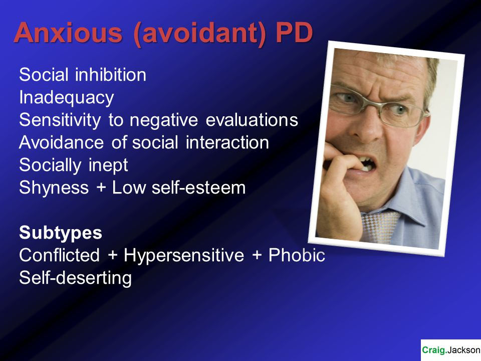 Anxious (avoidant) PD Social inhibition Inadequacy Sensitivity to negative evaluations Avoidance of social interaction Socially inept Shyness + Low self-esteem Subtypes Conflicted + Hypersensitive + Phobic Self-deserting