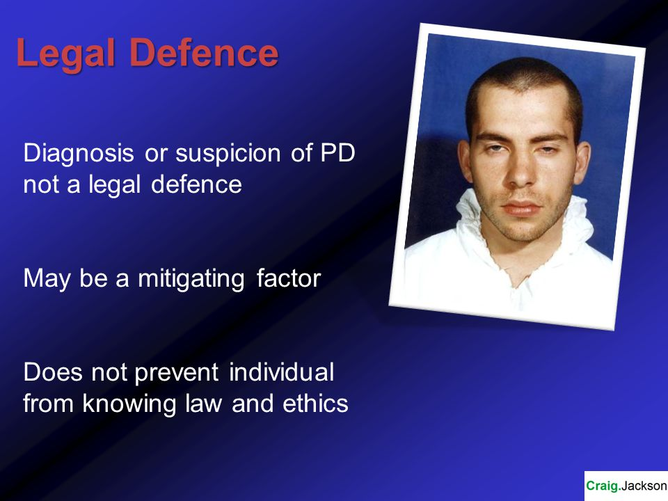 Legal Defence Diagnosis or suspicion of PD not a legal defence May be a mitigating factor Does not prevent individual from knowing law and ethics