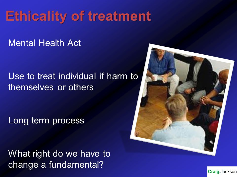 Ethicality of treatment Mental Health Act Use to treat individual if harm to themselves or others Long term process What right do we have to change a fundamental