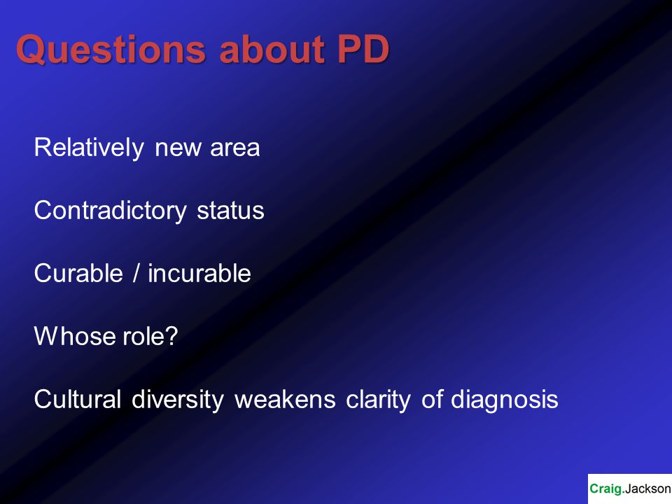 Questions about PD Relatively new area Contradictory status Curable / incurable Whose role.