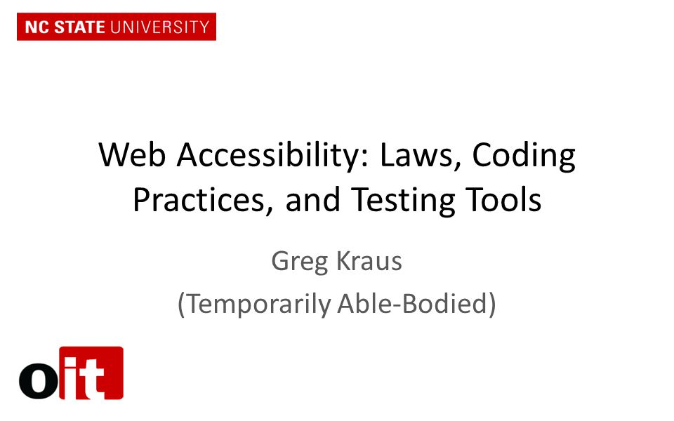 Web Accessibility: Laws, Coding Practices, and Testing Tools Greg Kraus (Temporarily Able-Bodied)