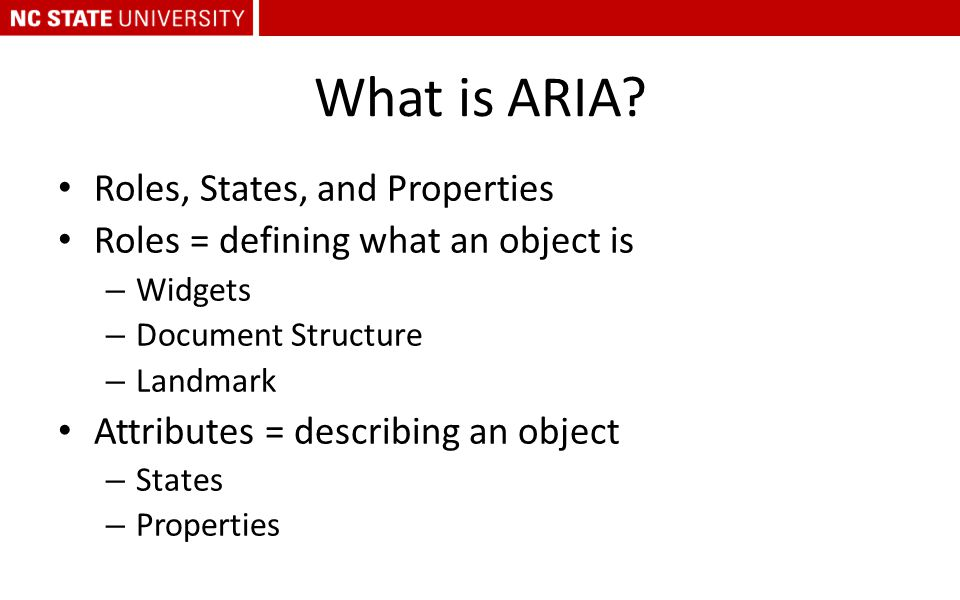 What is ARIA? Roles, States, and Properties Roles = defining what an object is – Widgets – Document Structure – Landmark Attributes = describing an ob