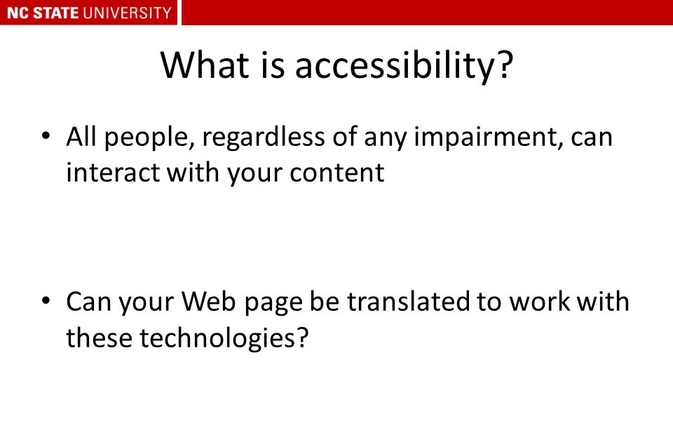 What is accessibility? All people, regardless of any impairment, can interact with your content Can your Web page be translated to work with these tec