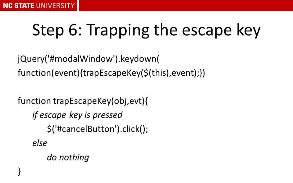 Step 6: Trapping the escape key jQuery('#modalWindow').keydown( function(event){trapEscapeKey($(this),event);}) function trapEscapeKey(obj,evt){ if es