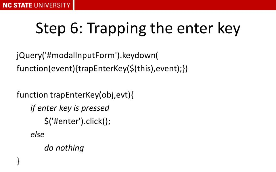 Step 6: Trapping the enter key jQuery('#modalInputForm').keydown( function(event){trapEnterKey($(this),event);}) function trapEnterKey(obj,evt){ if en