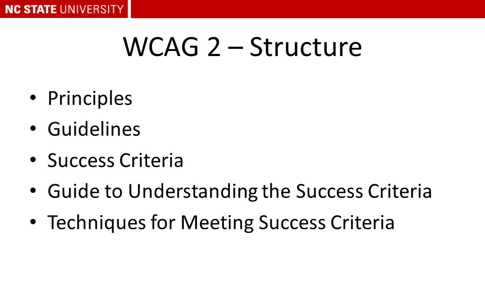 WCAG 2 – Structure Principles Guidelines Success Criteria Guide to Understanding the Success Criteria Techniques for Meeting Success Criteria