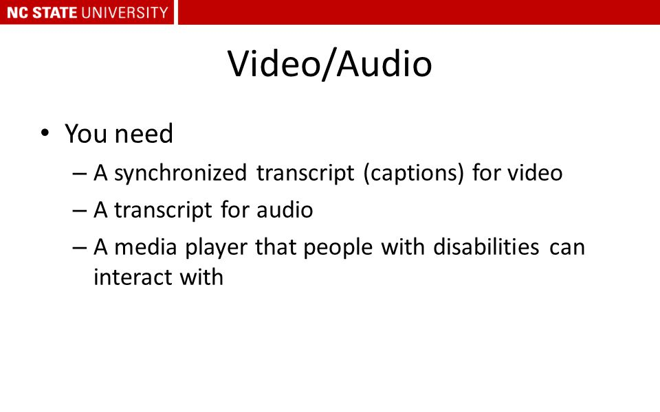 Video/Audio You need – A synchronized transcript (captions) for video – A transcript for audio – A media player that people with disabilities can inte