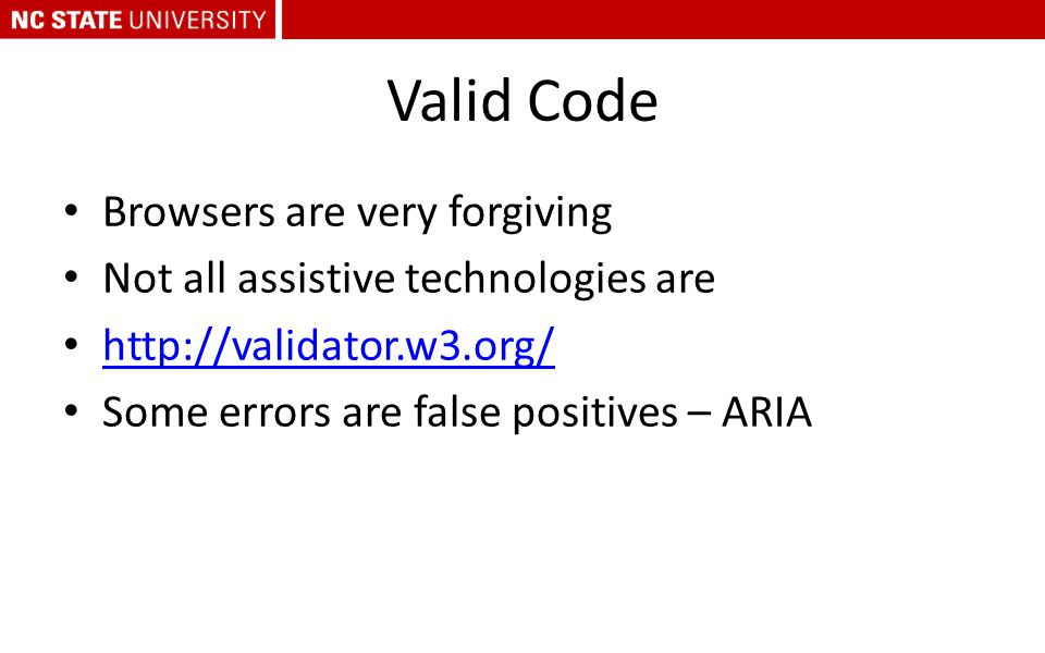 Valid Code Browsers are very forgiving Not all assistive technologies are http://validator.w3.org/ Some errors are false positives – ARIA
