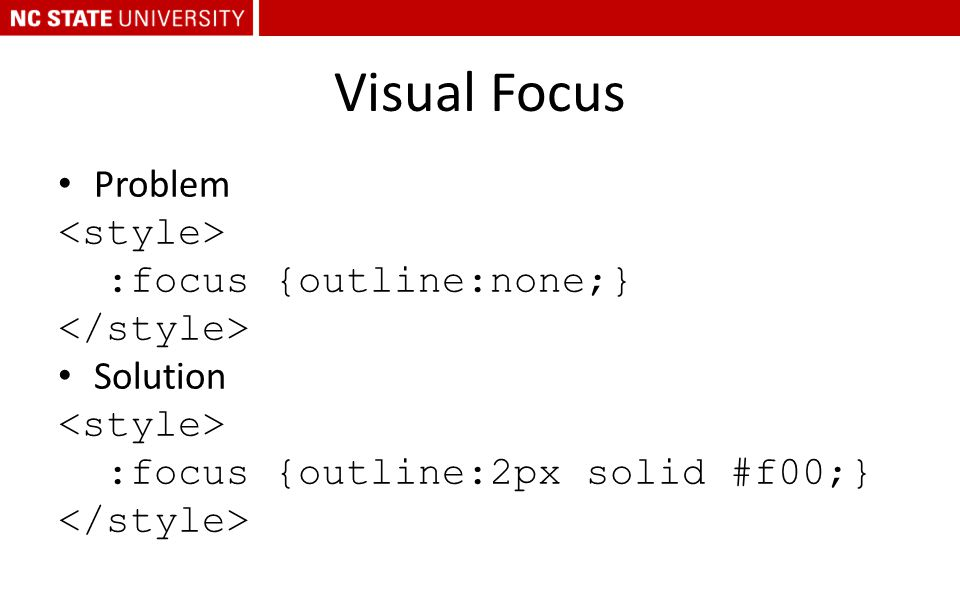 Visual Focus Problem :focus {outline:none;} Solution :focus {outline:2px solid #f00;}