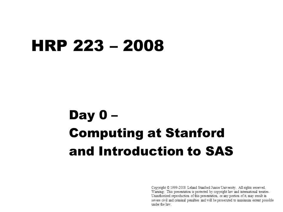 HRP 223 – 2008 Day 0 – Computing at Stanford and Introduction to SAS Copyright © 1999-2008 Leland Stanford Junior University.
