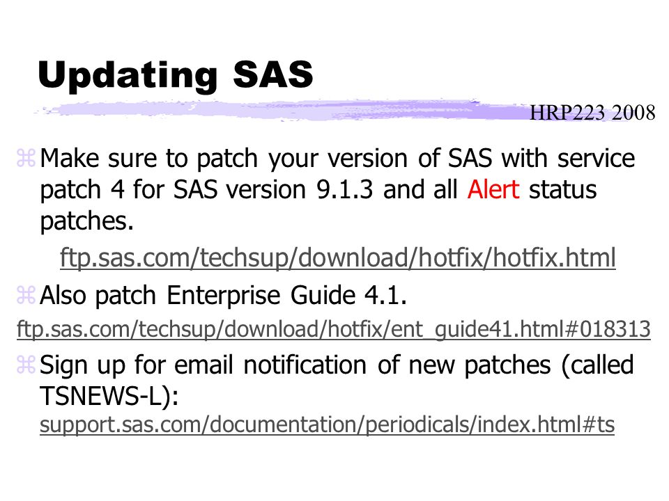 HRP223 2008 Updating SAS zMake sure to patch your version of SAS with service patch 4 for SAS version 9.1.3 and all Alert status patches.