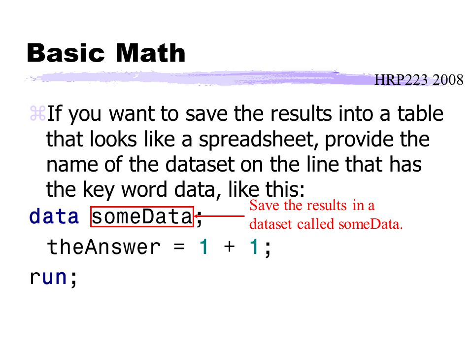 HRP223 2008 Basic Math zIf you want to save the results into a table that looks like a spreadsheet, provide the name of the dataset on the line that has the key word data, like this: data someData; theAnswer = 1 + 1; run; Save the results in a dataset called someData.
