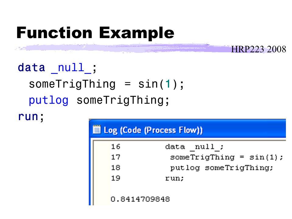 HRP223 2008 Function Example data _null_; someTrigThing = sin(1); putlog someTrigThing; run;