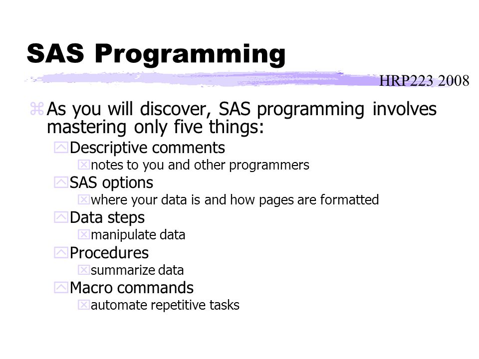 HRP223 2008 SAS Programming zAs you will discover, SAS programming involves mastering only five things: yDescriptive comments xnotes to you and other programmers ySAS options xwhere your data is and how pages are formatted yData steps xmanipulate data yProcedures xsummarize data yMacro commands xautomate repetitive tasks