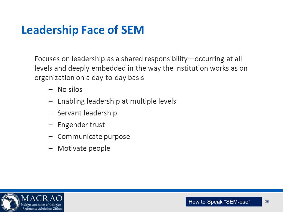 SEM Planning Model 36 Leadership Face of SEM Focuses on leadership as a shared responsibility—occurring at all levels and deeply embedded in the way t