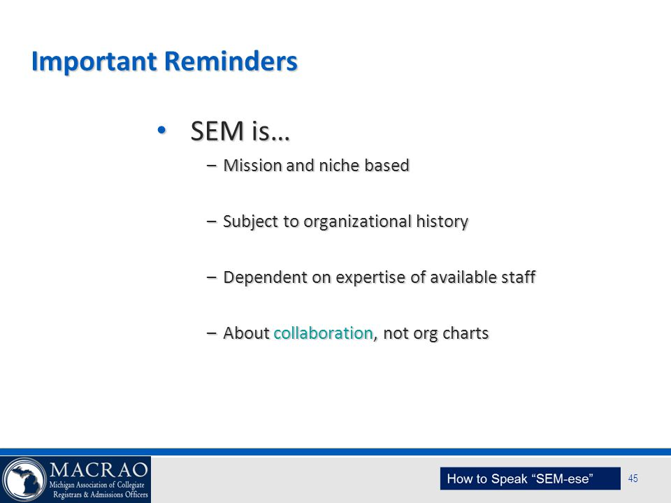 SEM Planning Model 45 Important Reminders SEM is… SEM is… –Mission and niche based –Subject to organizational history –Dependent on expertise of avail
