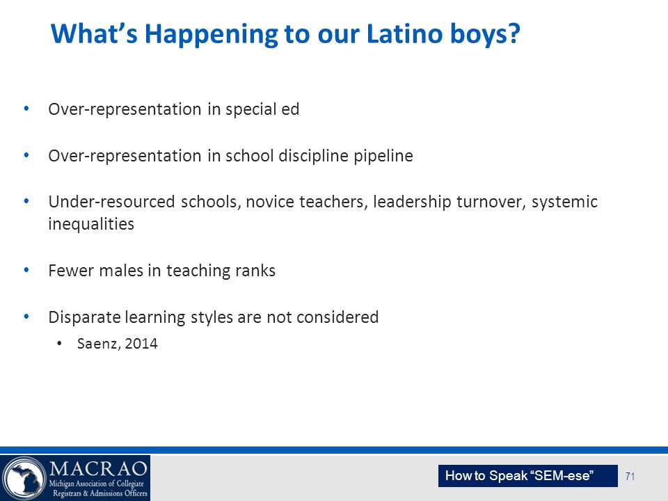 SEM Planning Model 71 What's Happening to our Latino boys? Over-representation in special ed Over-representation in school discipline pipeline Under-r