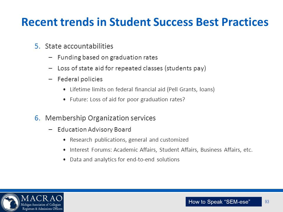 SEM Planning Model 93 Recent trends in Student Success Best Practices 5.State accountabilities –Funding based on graduation rates –Loss of state aid f
