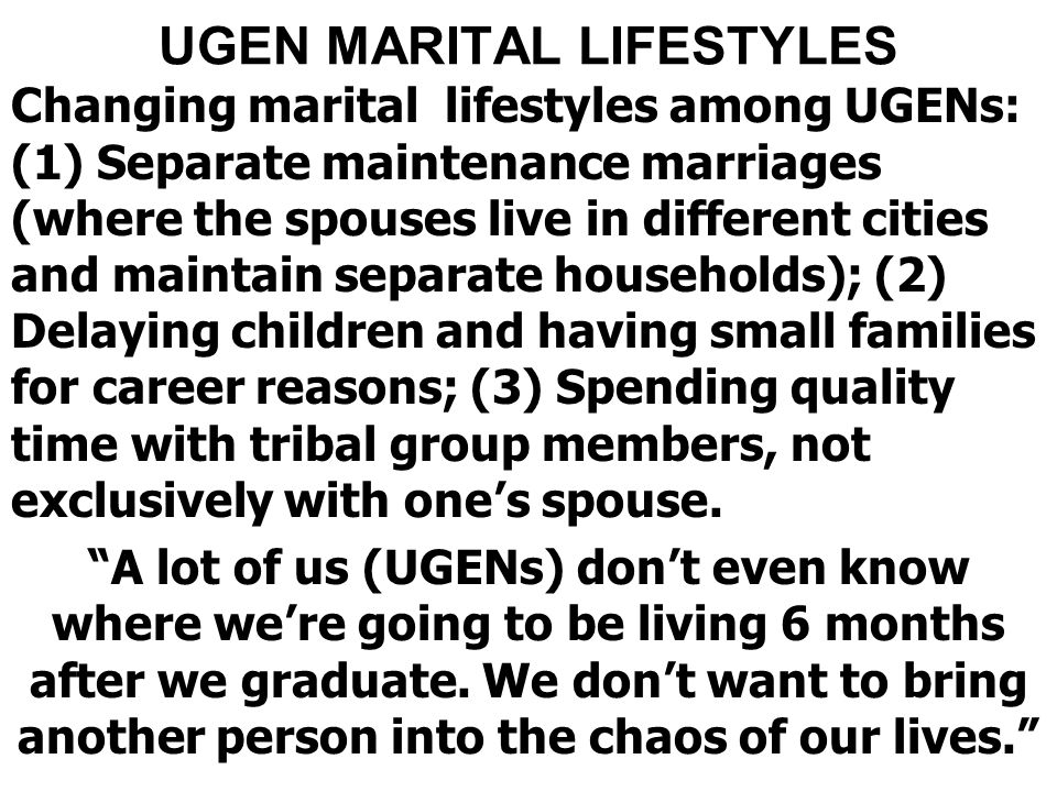 UGEN MARITAL LIFESTYLES Changing marital lifestyles among UGENs: (1) Separate maintenance marriages (where the spouses live in different cities and maintain separate households); (2) Delaying children and having small families for career reasons; (3) Spending quality time with tribal group members, not exclusively with one's spouse.