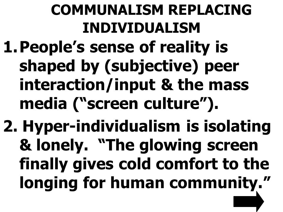 COMMUNALISM REPLACING INDIVIDUALISM 1.People's sense of reality is shaped by (subjective) peer interaction/input & the mass media ( screen culture ).