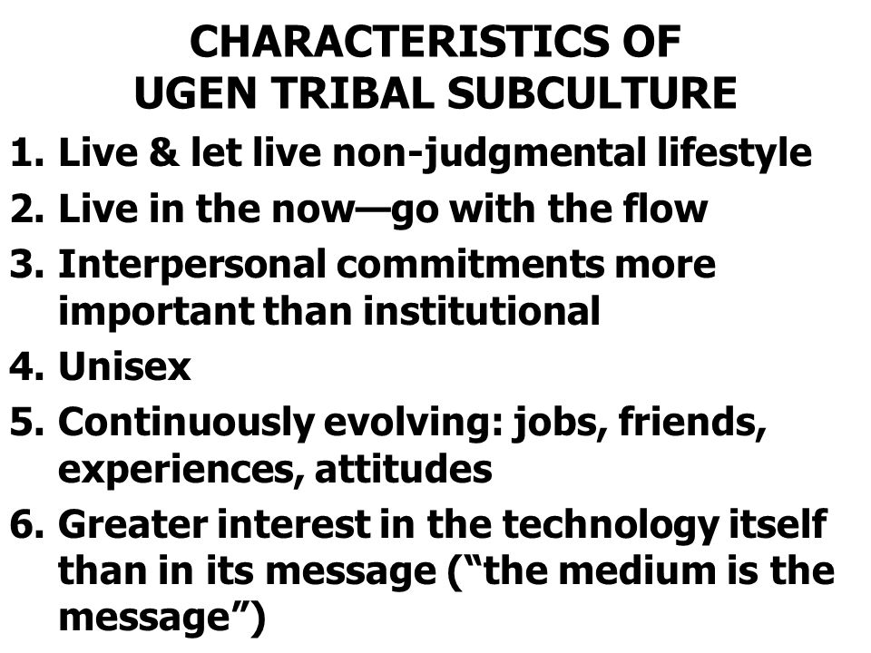 CHARACTERISTICS OF UGEN TRIBAL SUBCULTURE 1.Live & let live non-judgmental lifestyle 2.Live in the now—go with the flow 3.Interpersonal commitments more important than institutional 4.Unisex 5.Continuously evolving: jobs, friends, experiences, attitudes 6.Greater interest in the technology itself than in its message ( the medium is the message )
