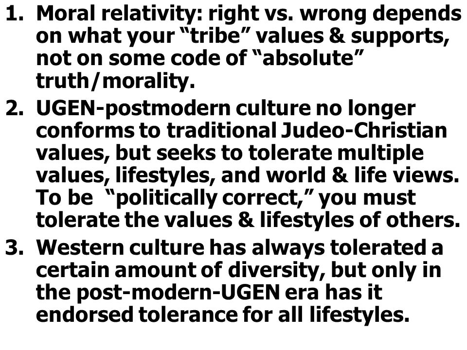 """1.Moral relativity: right vs. wrong depends on what your """"tribe"""" values & supports, not on some code of """"absolute"""" truth/morality. 2.UGEN-postmodern c"""