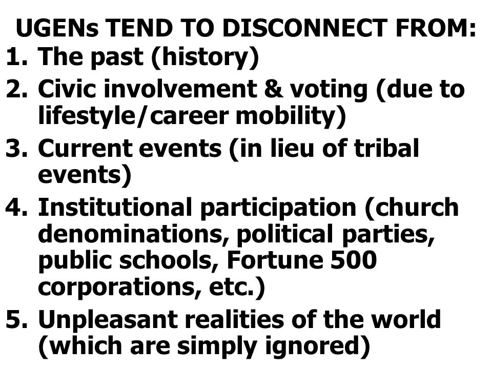 UGENs TEND TO DISCONNECT FROM: 1.The past (history) 2.Civic involvement & voting (due to lifestyle/career mobility) 3.Current events (in lieu of tribal events) 4.Institutional participation (church denominations, political parties, public schools, Fortune 500 corporations, etc.) 5.Unpleasant realities of the world (which are simply ignored)