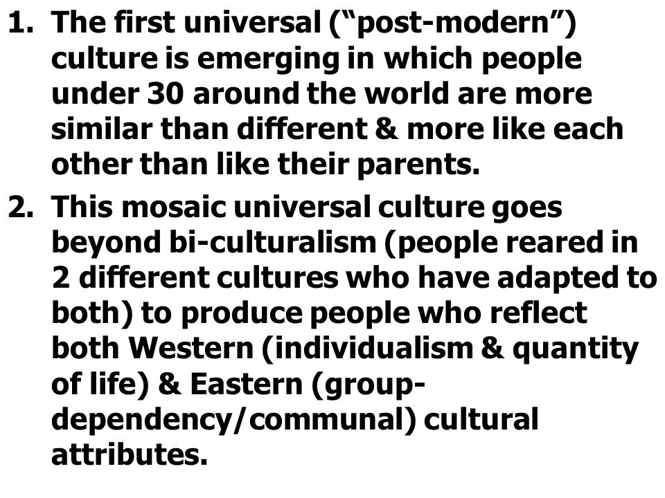 1.The first universal ( post-modern ) culture is emerging in which people under 30 around the world are more similar than different & more like each other than like their parents.