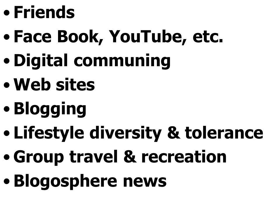 Friends Face Book, YouTube, etc. Digital communing Web sites Blogging Lifestyle diversity & tolerance Group travel & recreation Blogosphere news