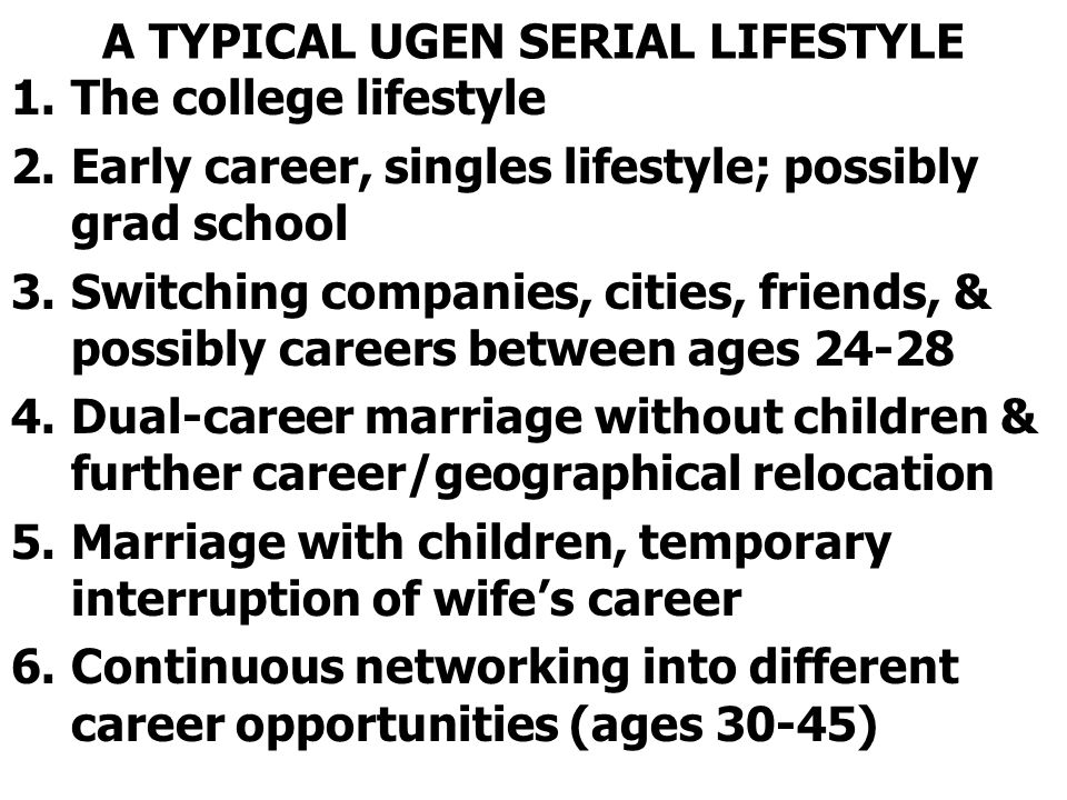A TYPICAL UGEN SERIAL LIFESTYLE 1.The college lifestyle 2.Early career, singles lifestyle; possibly grad school 3.Switching companies, cities, friends, & possibly careers between ages 24-28 4.Dual-career marriage without children & further career/geographical relocation 5.Marriage with children, temporary interruption of wife's career 6.Continuous networking into different career opportunities (ages 30-45)