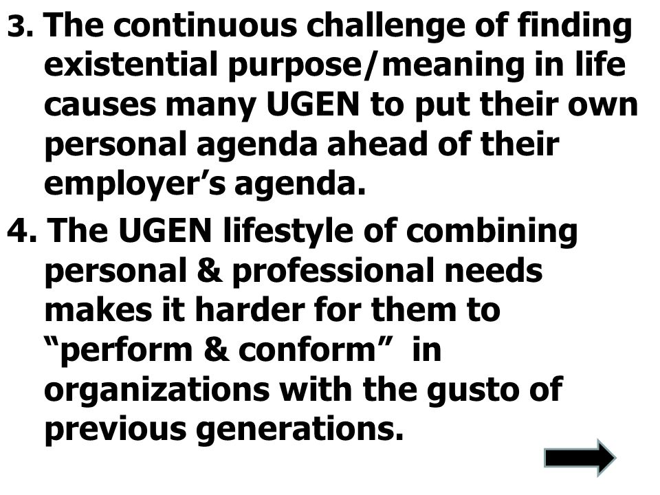 3. The continuous challenge of finding existential purpose/meaning in life causes many UGEN to put their own personal agenda ahead of their employer's
