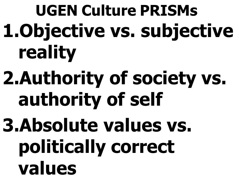 UGEN Culture PRISMs 1.Objective vs. subjective reality 2.Authority of society vs.