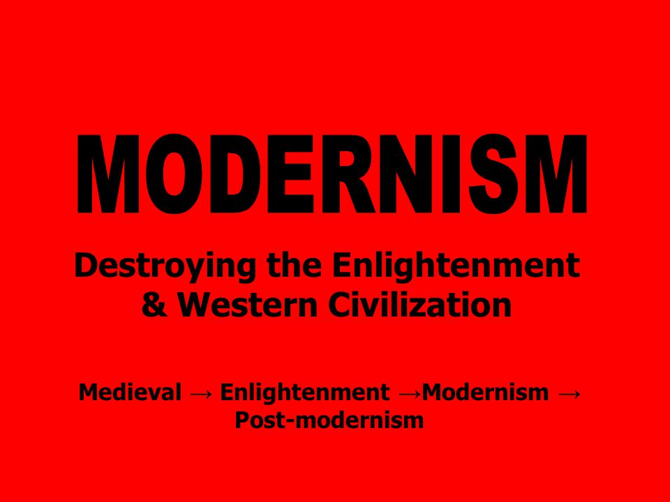Destroying the Enlightenment & Western Civilization Medieval → Enlightenment → Modernism → Post-modernism