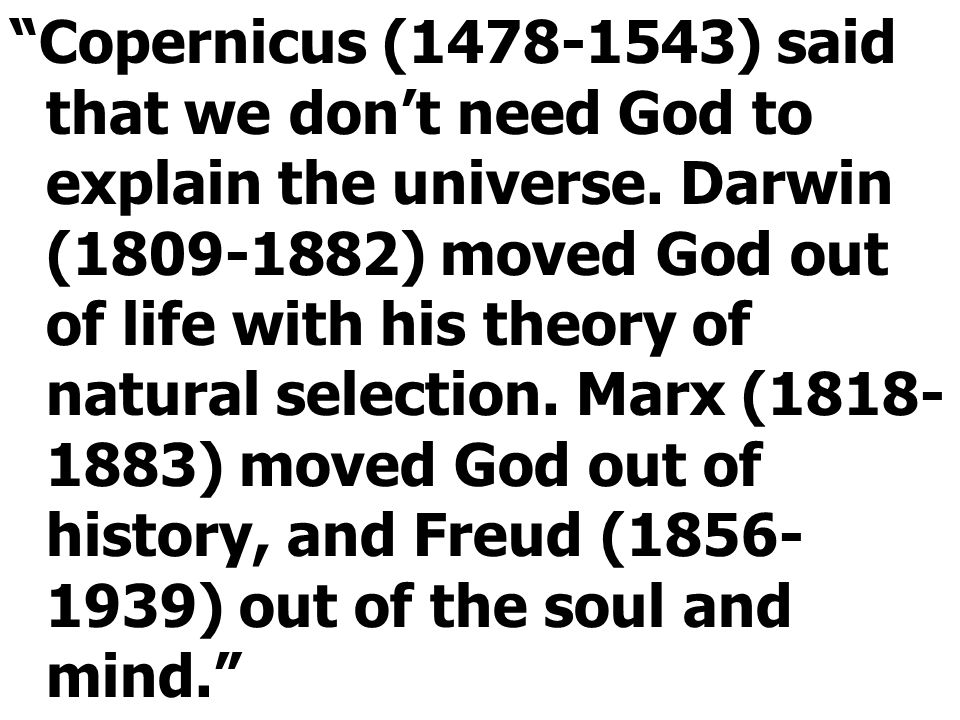 """""""Copernicus (1478-1543) said that we don't need God to explain the universe. Darwin (1809-1882) moved God out of life with his theory of natural selec"""