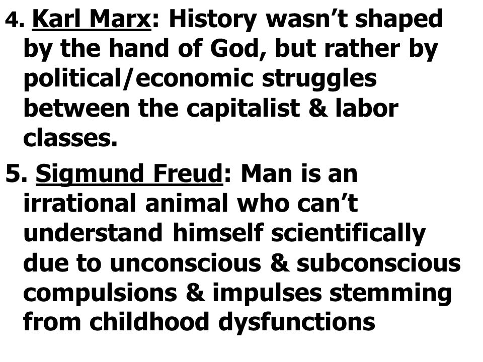 4. Karl Marx: History wasn't shaped by the hand of God, but rather by political/economic struggles between the capitalist & labor classes. 5. Sigmund