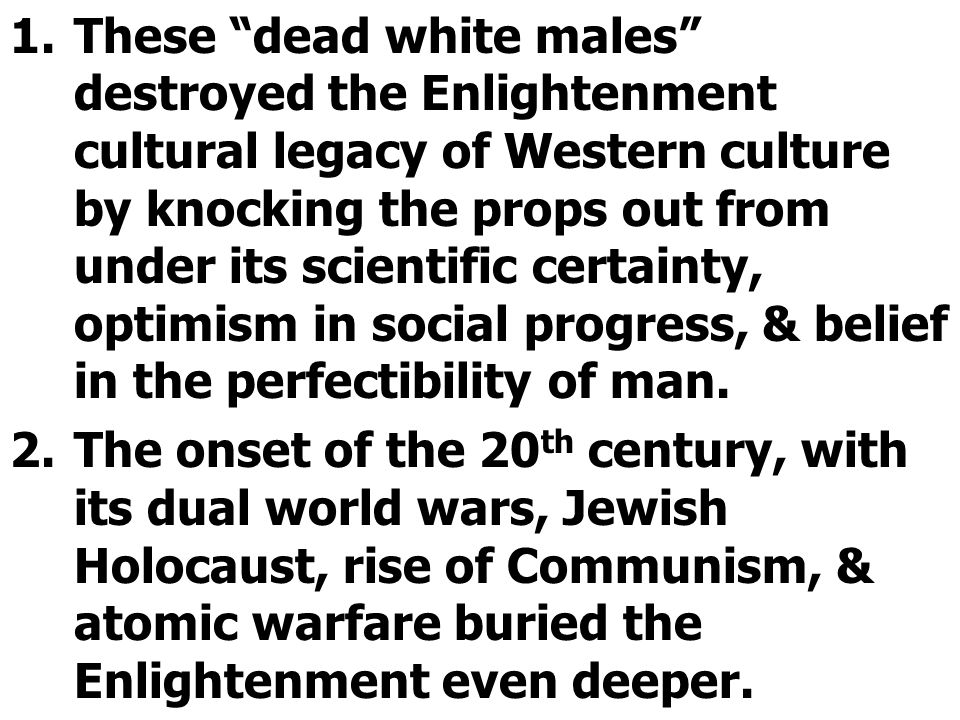 1.These dead white males destroyed the Enlightenment cultural legacy of Western culture by knocking the props out from under its scientific certainty, optimism in social progress, & belief in the perfectibility of man.