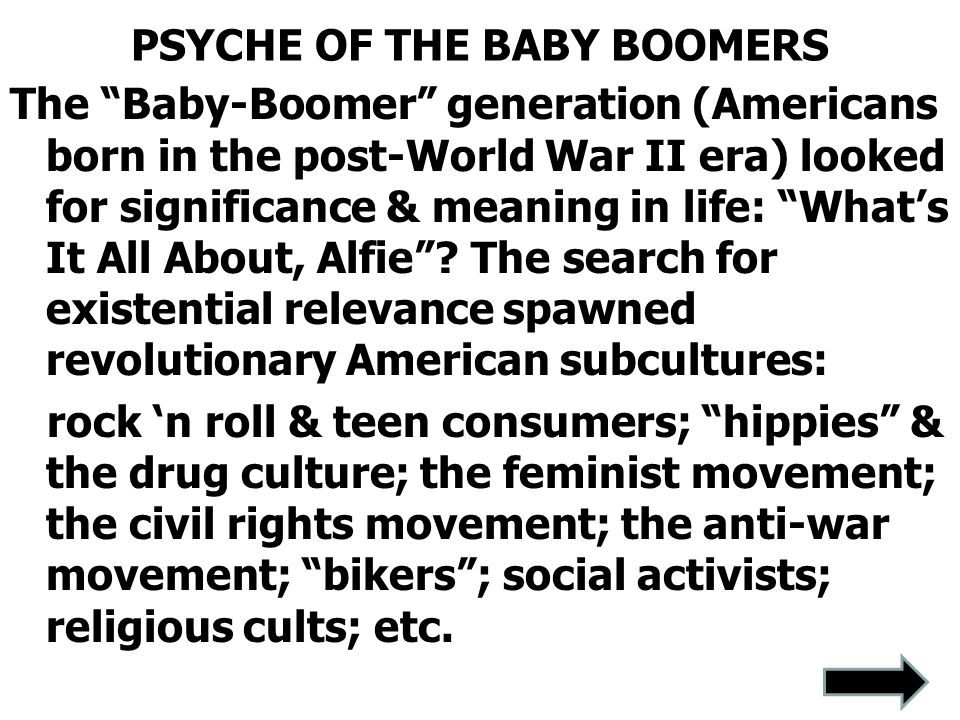 PSYCHE OF THE BABY BOOMERS The Baby-Boomer generation (Americans born in the post-World War II era) looked for significance & meaning in life: What's It All About, Alfie .