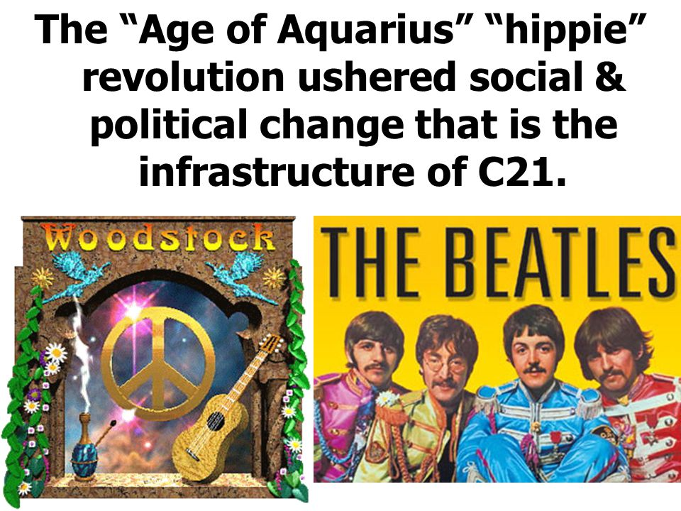 The Age of Aquarius hippie revolution ushered social & political change that is the infrastructure of C21.