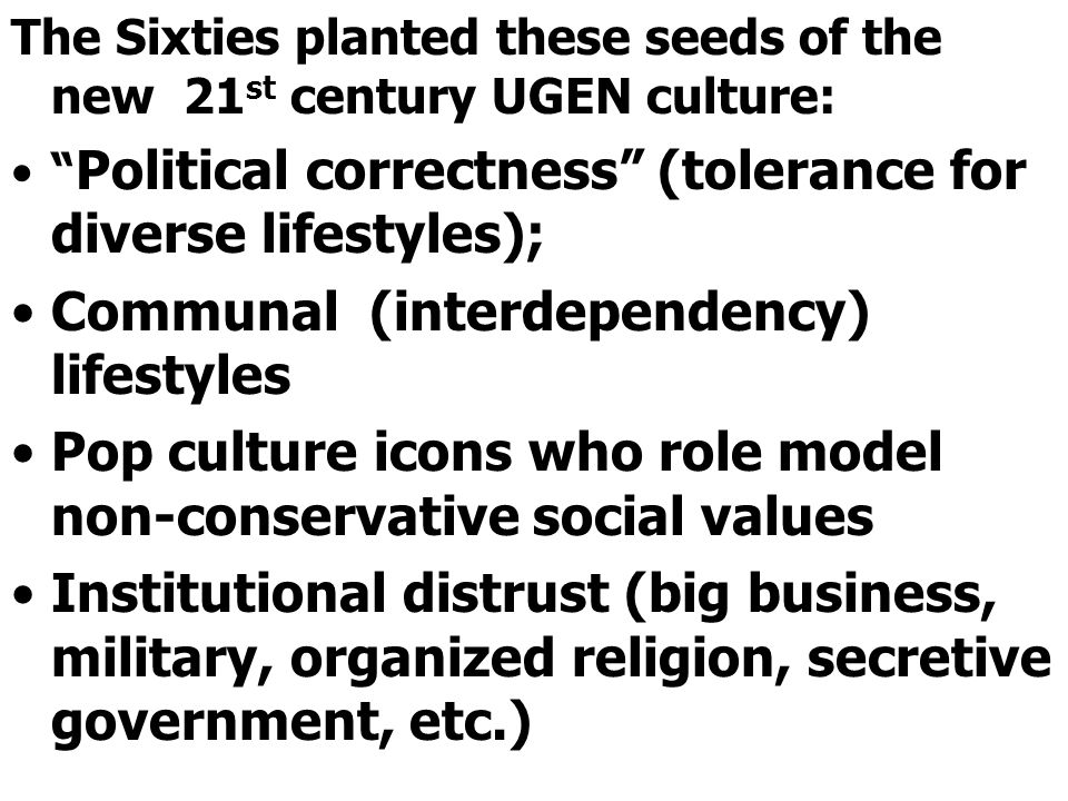 The Sixties planted these seeds of the new 21 st century UGEN culture: Political correctness (tolerance for diverse lifestyles); Communal (interdependency) lifestyles Pop culture icons who role model non-conservative social values Institutional distrust (big business, military, organized religion, secretive government, etc.)