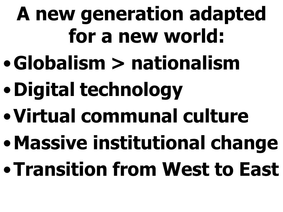 A new generation adapted for a new world: Globalism > nationalism Digital technology Virtual communal culture Massive institutional change Transition from West to East