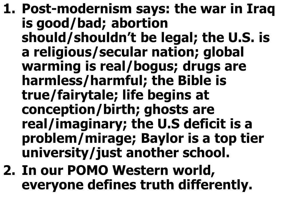 1.Post-modernism says: the war in Iraq is good/bad; abortion should/shouldn't be legal; the U.S.