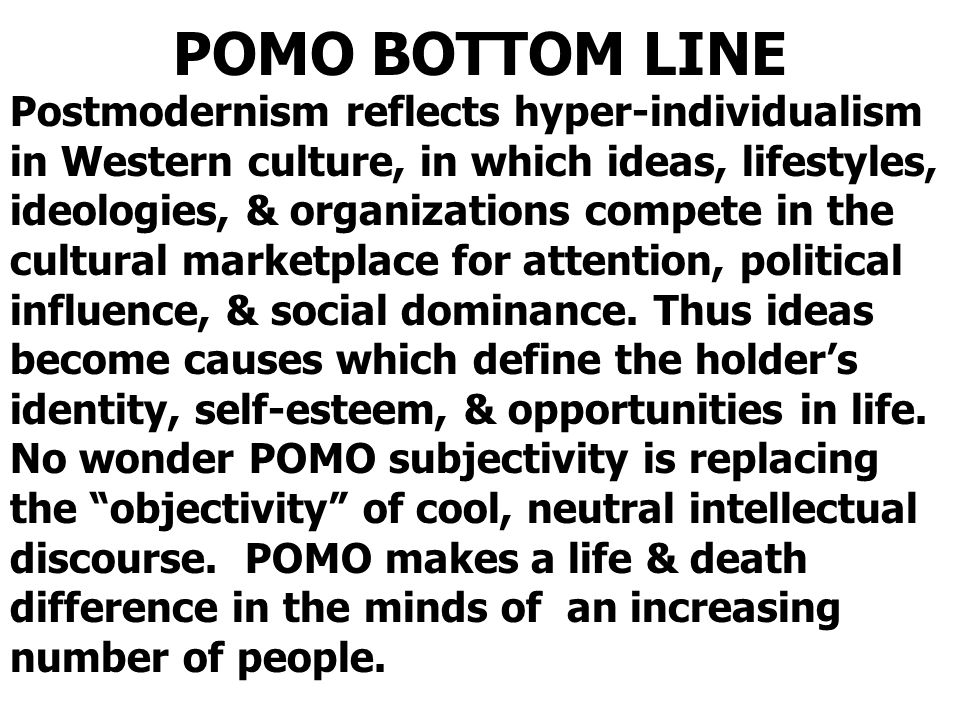 POMO BOTTOM LINE Postmodernism reflects hyper-individualism in Western culture, in which ideas, lifestyles, ideologies, & organizations compete in the cultural marketplace for attention, political influence, & social dominance.