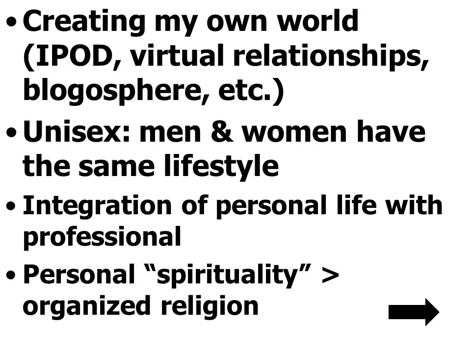Creating my own world (IPOD, virtual relationships, blogosphere, etc.) Unisex: men & women have the same lifestyle Integration of personal life with professional Personal spirituality > organized religion