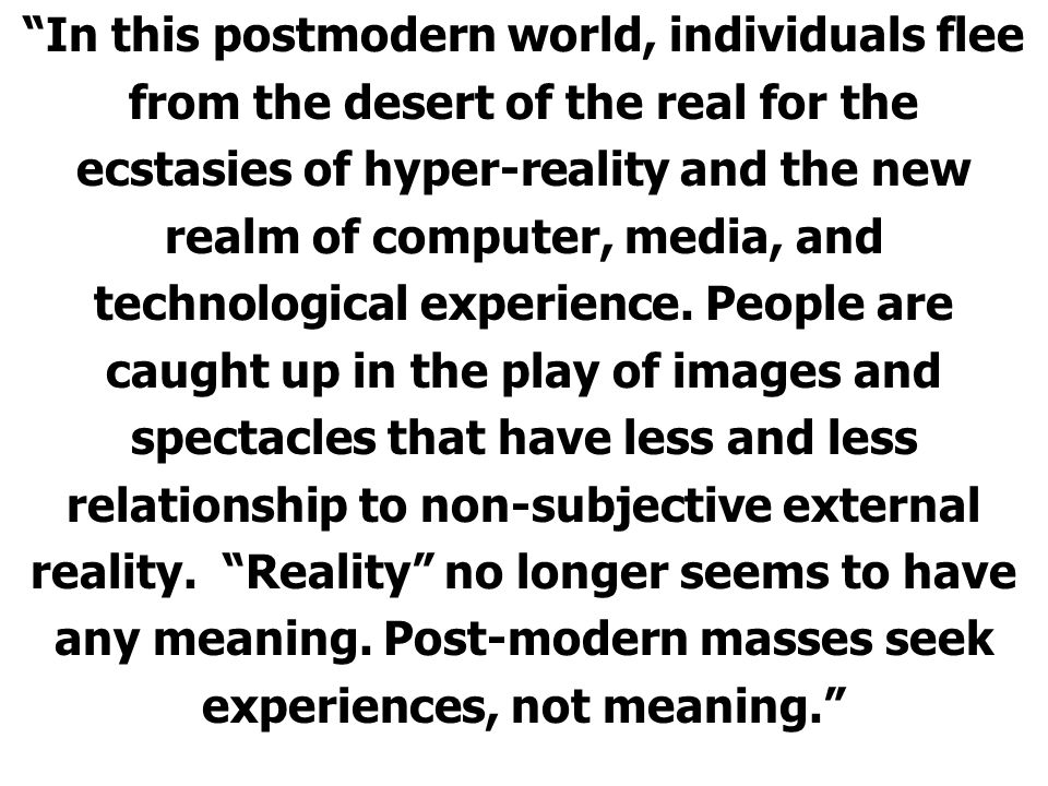 In this postmodern world, individuals flee from the desert of the real for the ecstasies of hyper-reality and the new realm of computer, media, and technological experience.