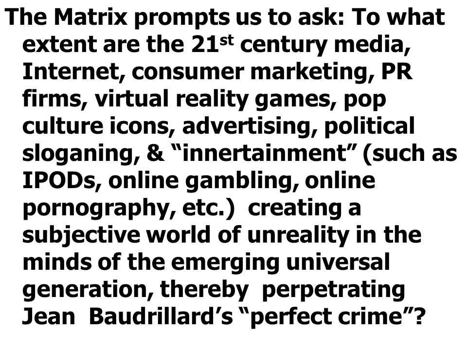 The Matrix prompts us to ask: To what extent are the 21 st century media, Internet, consumer marketing, PR firms, virtual reality games, pop culture icons, advertising, political sloganing, & innertainment (such as IPODs, online gambling, online pornography, etc.) creating a subjective world of unreality in the minds of the emerging universal generation, thereby perpetrating Jean Baudrillard's perfect crime