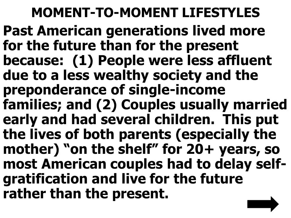 MOMENT-TO-MOMENT LIFESTYLES Past American generations lived more for the future than for the present because: (1) People were less affluent due to a less wealthy society and the preponderance of single-income families; and (2) Couples usually married early and had several children.